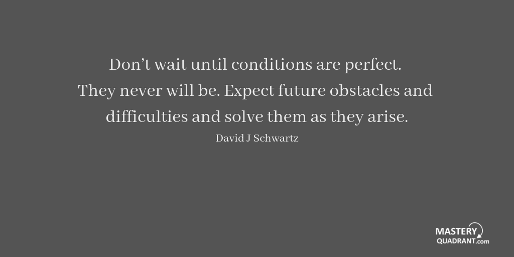 Action quote by David J Schwartz - Don't wait until conditions are perfect. They never will be. Expect future obstacles and difficulties and solve them as they arise.
