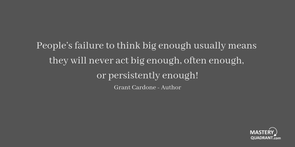 Thinking quote by Grant Cardone - People's failure to think big enough usually means they will never act big enough, often enough, or persistently enough!