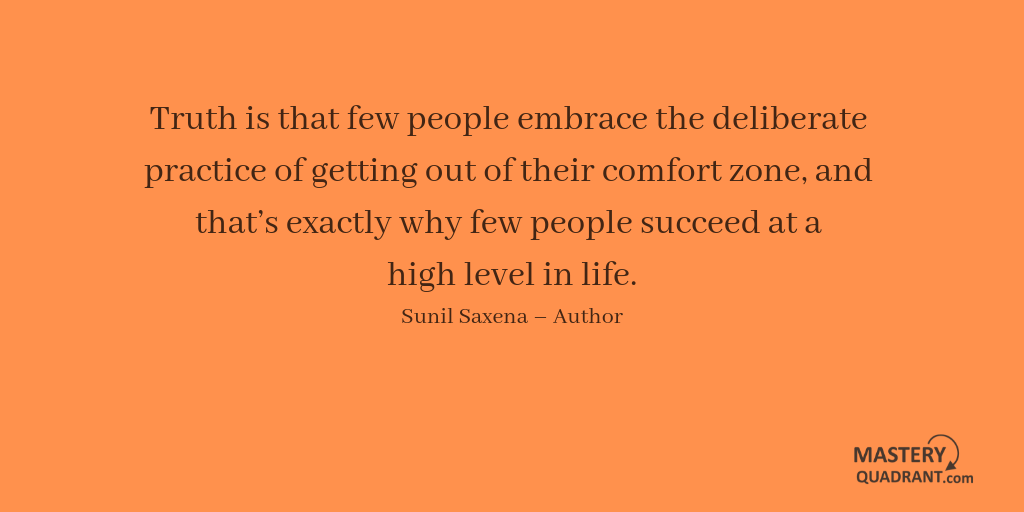 Success quote by Sunil Saxena - Truth is that few people embrace the deliberate practice of getting out of their comfort zone, and that's exactly why few people succeed at a high level in life.