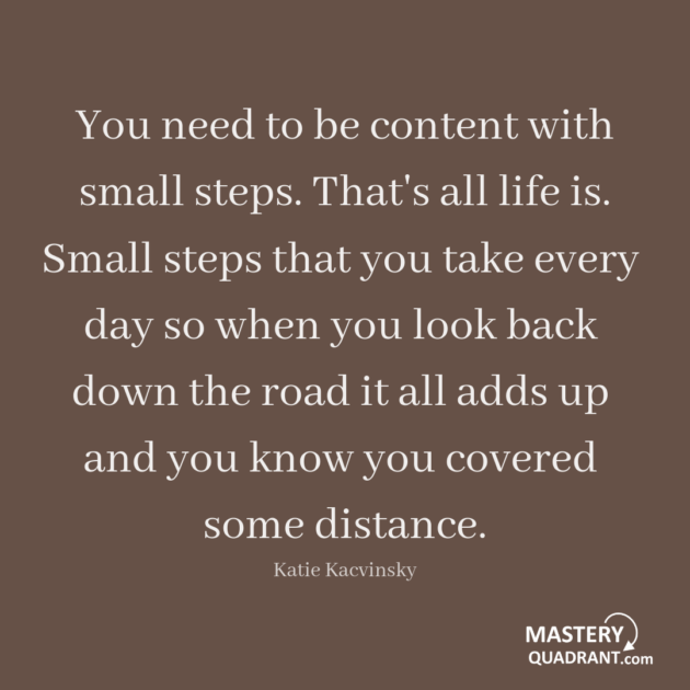 Excellence quote by Katie Kacvinsky - You need to be content   with small steps.   That's all life is.   Small steps that you   take every day so when   you look back down   the road it all adds up and   you know you covered   some distance.