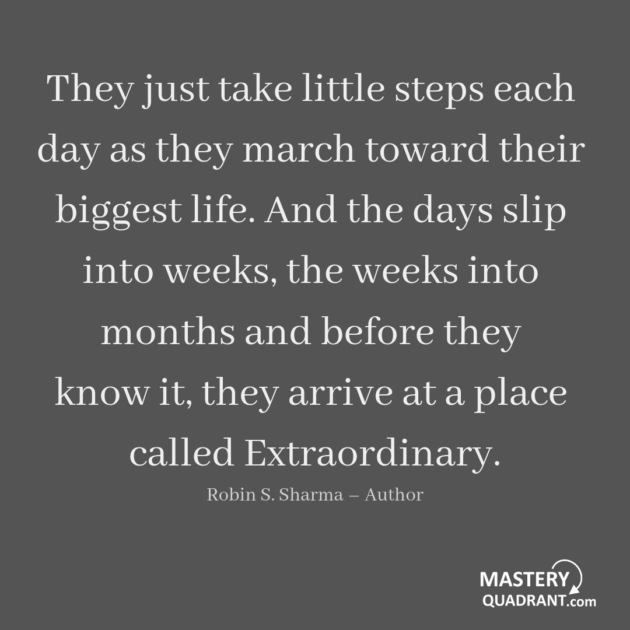 Excellence quote by Robin S. Sharma - They just take little steps each day as they march toward their biggest life. And the days slip into weeks, the weeks into months and before they know it, they arrive at a place called Extraordinary.